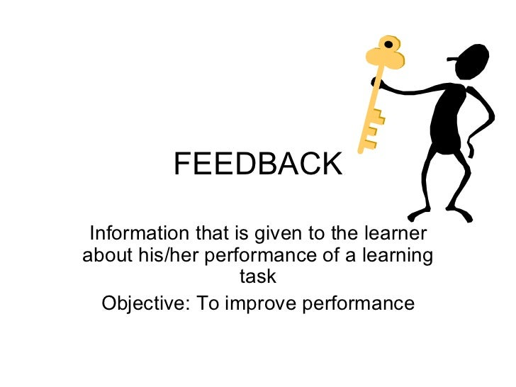 FEEDBACK Information that is given to the learner about his/her performance of a learning task Objective: To improve perfo...