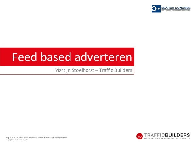 Pag. 1  FEED BASED ADVERTEREN – SEARCH CONGRES, AMSTERDAM Copyright Traffic Builders B.V. 2013 Feed based adverteren Marti...