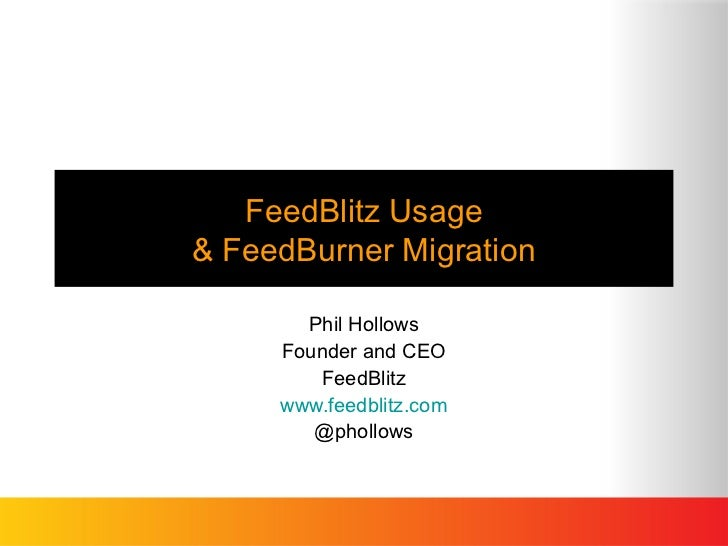 FeedBlitz Usage& FeedBurner Migration       Phil Hollows     Founder and CEO        FeedBlitz     www.feedblitz.com       ...