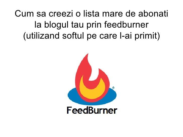 Cum sa creezi o lista mare de abonati la blogul tau prin feedburner (utilizand softul pe care l-ai primit)
