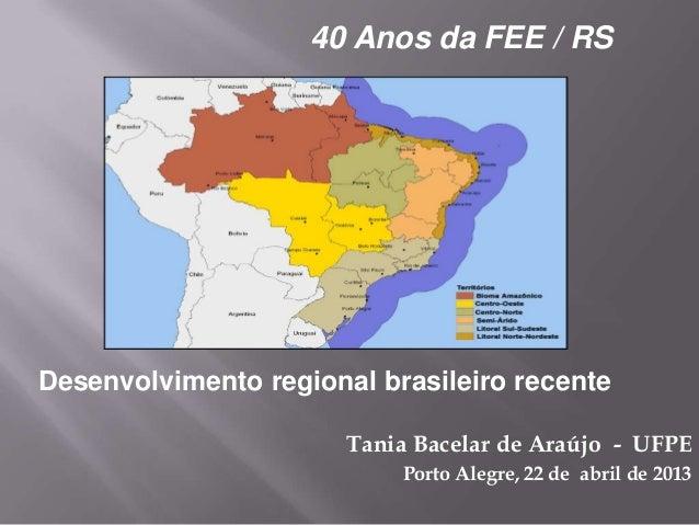 Tania Bacelar de Araújo - UFPEPorto Alegre, 22 de abril de 201340 Anos da FEE / RSDesenvolvimento regional brasileiro rece...