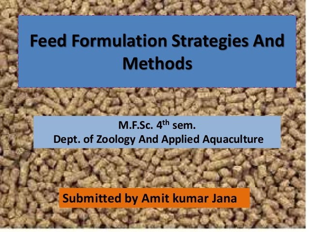 Feed Formulation Strategies And Methods Submitted by Amit kumar Jana M.F.Sc. 4th sem. Dept. of Zoology And Applied Aquacul...