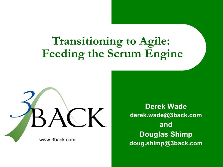 Transitioning to Agile:  Feeding the Scrum Engine Derek Wade [email_address] and Douglas Shimp [email_address]