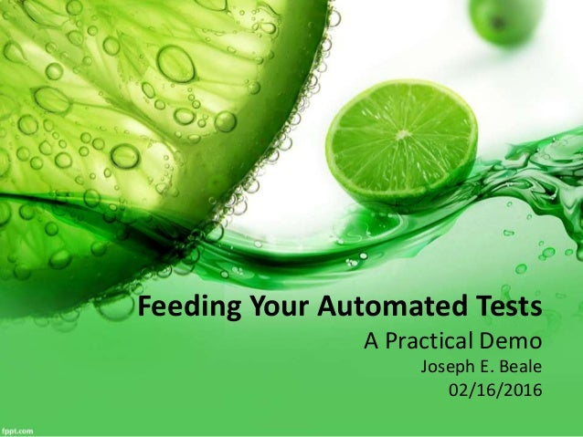 Feeding Your Automated Tests A Practical Demo Joseph E. Beale 02/16/2016