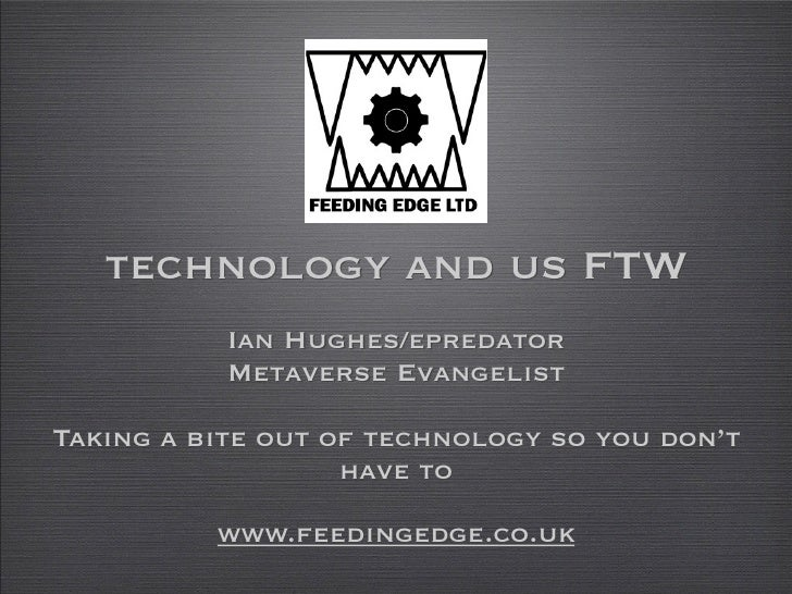 technology and us FTW            Ian Hughes/epredator            Metaverse Evangelist  Taking a bite out of technology so ...