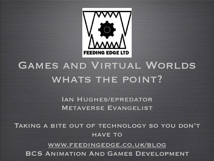 Games and Virtual Worlds    whats the point?           Ian Hughes/epredator           Metaverse EvangelistTaking a bite ou...
