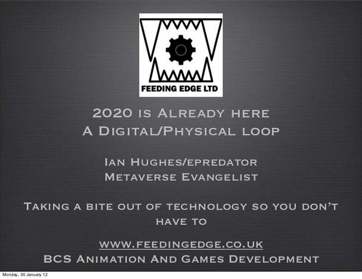 2020 is Already here                        A Digital/Physical loop                          Ian Hughes/epredator         ...