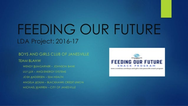 FEEDING OUR FUTURE LDA Project: 2016-17 BOYS AND GIRLS CLUB OF JANESVILLE TEAM BLAHW WENDY BUMGARNER – JOHNSON BANK LILY L...