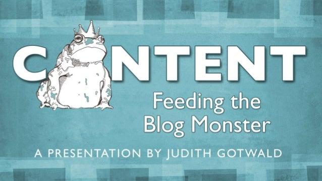 Feeding the Blog Monster A PRESENTATION BY JUDITH GOTWALD