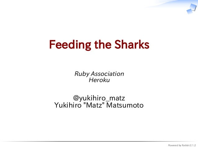 "Powered by Rabbit 2.1.2 Feeding the Sharks Ruby Association Heroku @yukihiro_matz Yukihiro ""Matz"" Matsumoto"