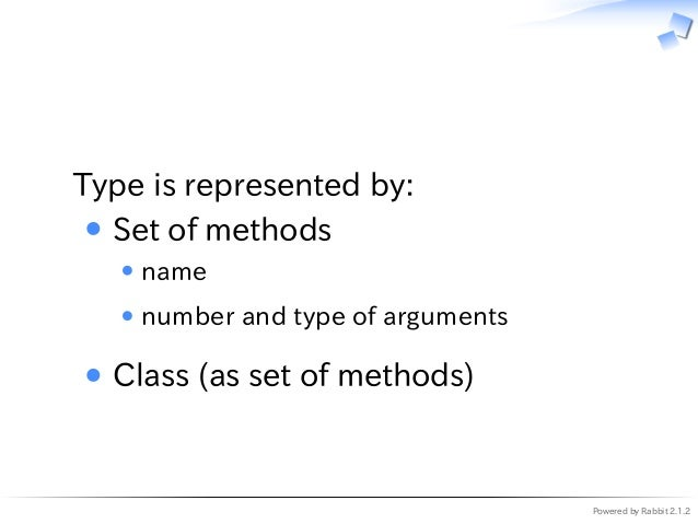 Powered by Rabbit 2.1.2   Type is represented by: Set of methods name number and type of arguments Class (as set of method...