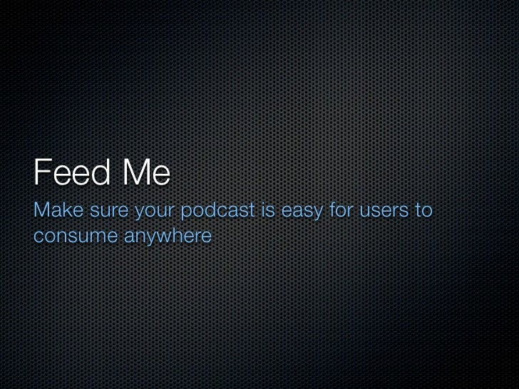 Feed MeMake sure your podcast is easy for users toconsume anywhere