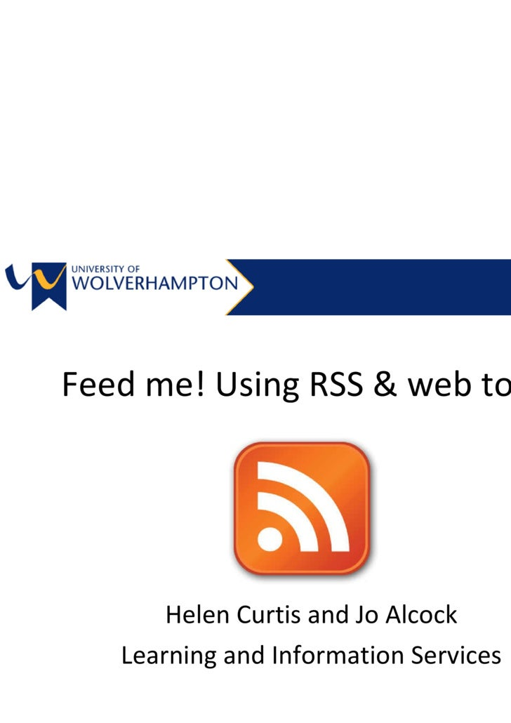 Feed me! Using RSS  and Web Tools Helen Curtis and Jo Alcock Learning and Information Services Staff  Development 2009/2010