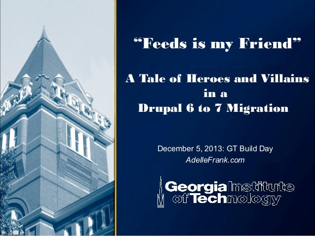 """""""Feeds is my Friend"""" A Tale of Heroes and Villains in a Drupal 6 to 7 Migration December 5, 2013: GT Build Day AdelleFrank..."""
