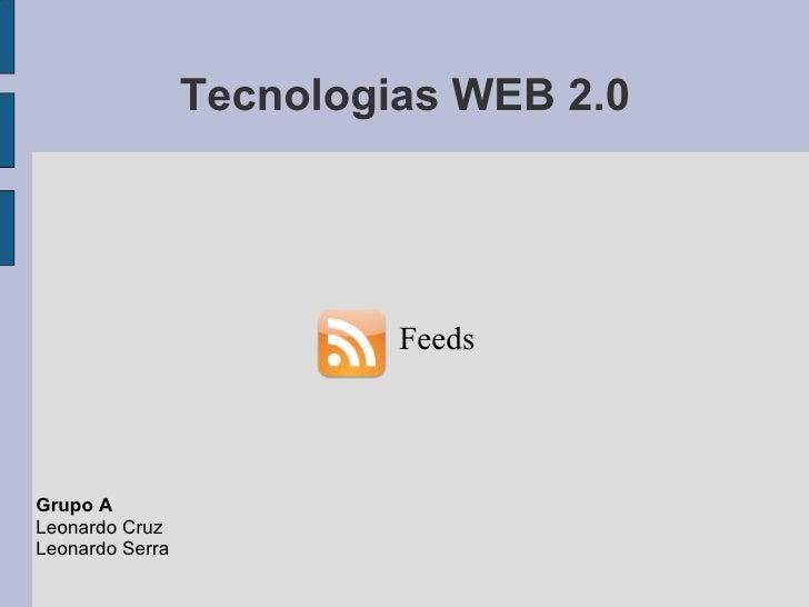 Tecnologias WEB 2.0 Feeds   Grupo A Leonardo Cruz Leonardo Serra