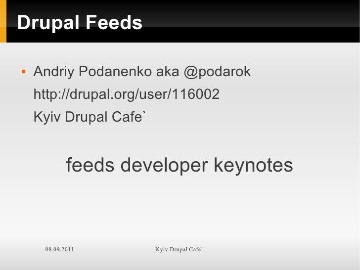 Drupal Feeds   Andriy Podanenko aka @podarok    http://drupal.org/user/116002    Kyiv Drupal Cafe`            feeds devel...