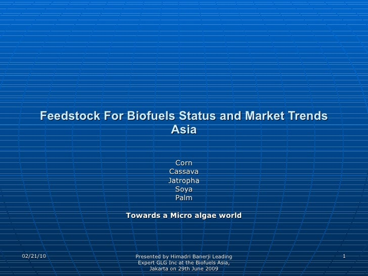 Feedstock For Biofuels Status and Market Trends Asia Corn Cassava Jatropha Soya Palm Towards a Micro algae world 02/21/10 ...