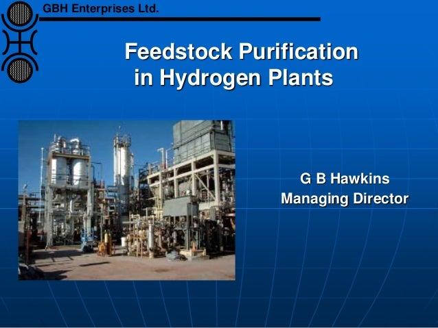 Feedstock Purification in Hydrogen Plants G B Hawkins Managing Director GBH Enterprises Ltd.