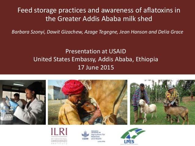 Feed storage practices and awareness of aflatoxins in the Greater Addis Ababa milk shed Barbara Szonyi, Dawit Gizachew, Az...