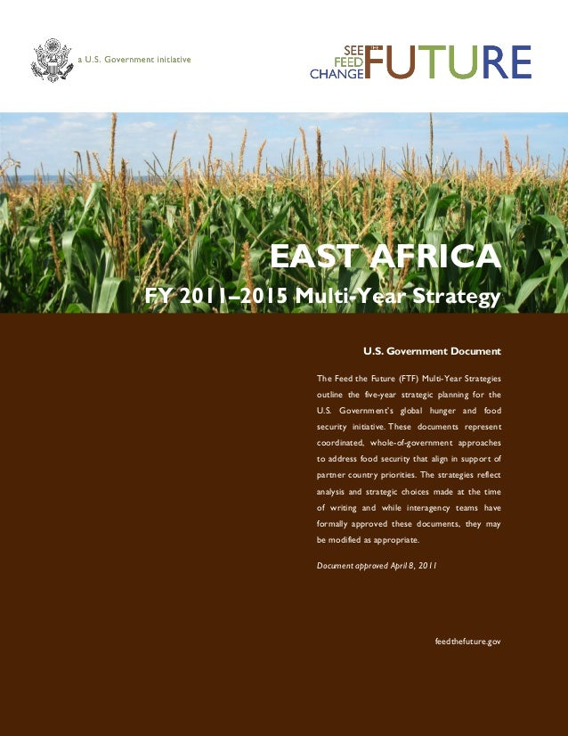 EAST AFRICA FY 2011–2015 Multi-Year Strategy U.S. Government Document The Feed the Future (FTF) Multi-Year Strategies outl...