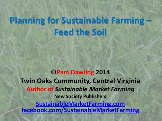 Planning for Sustainable Farming – Feed the Soil ©Pam Dawling 2014 Twin Oaks Community, Central Virginia Author of Sustain...