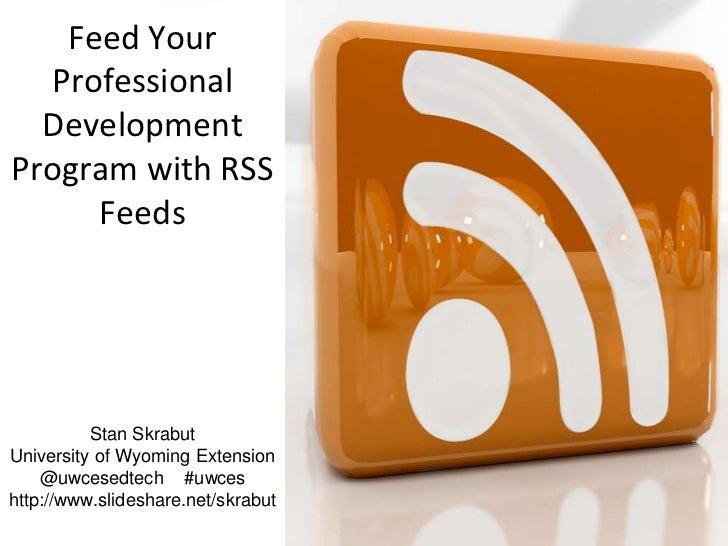 Feed Your  Professional  DevelopmentProgram with RSS     Feeds          Stan SkrabutUniversity of Wyoming Extension    @uw...