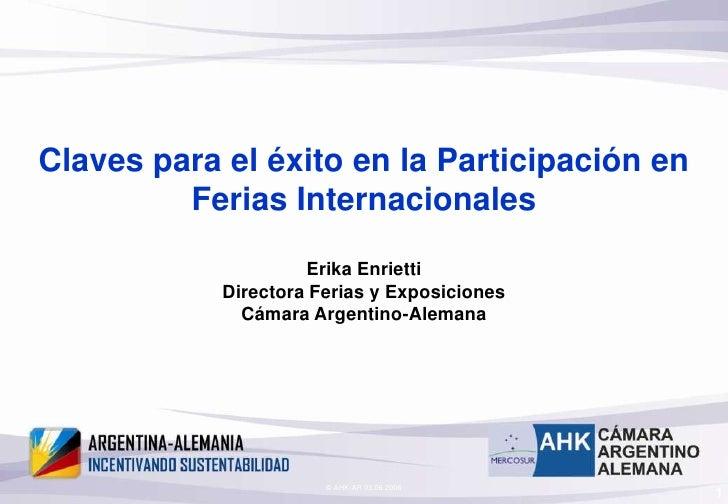 © AHK-AR 03.06.2006<br />1<br />Claves para el éxito en la Participación en Ferias Internacionales <br />Erika Enrietti Di...