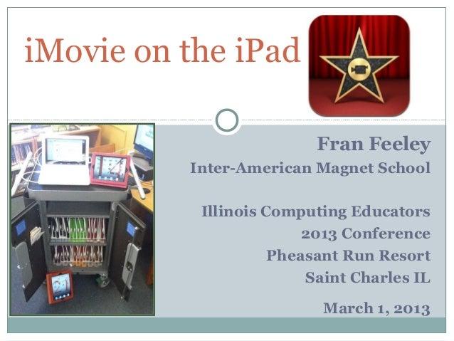 iMovie on the iPad                          Fran Feeley          Inter-American Magnet School           Illinois Computing...