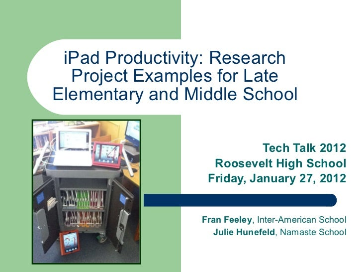iPad Productivity: Research Project Examples for Late Elementary and Middle School Tech Talk 2012 Roosevelt High School Fr...