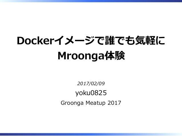 Dockerイメージで誰でも気軽に Mroonga体験 2017/02/09 yoku0825 Groonga Meatup 2017
