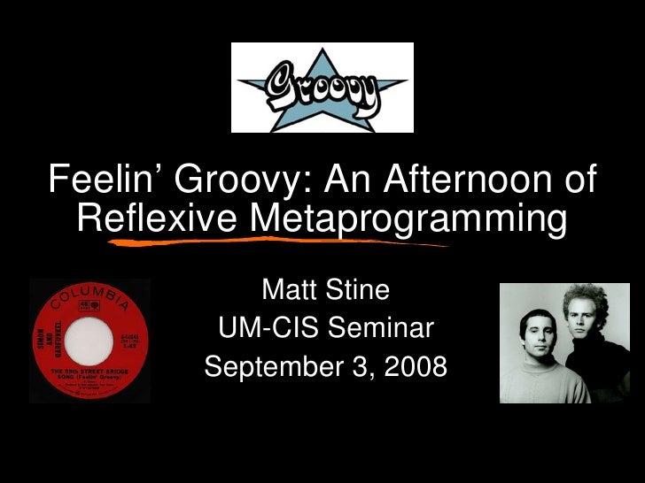 Feelin' Groovy: An Afternoon of Reflexive Metaprogramming Matt Stine UM-CIS Seminar September 3, 2008