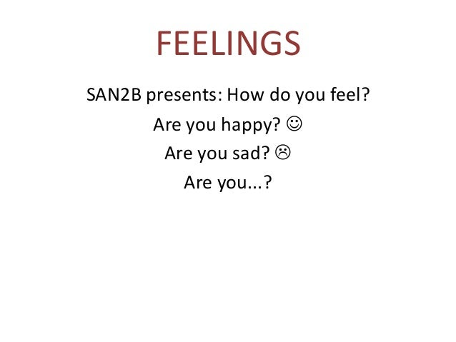 FEELINGSSAN2B presents: How do you feel?       Are you happy?         Are you sad?            Are you...?