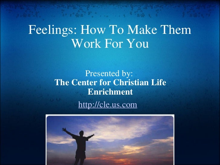 Feelings: How To Make Them Work For You Presented by:  The Center for Christian Life Enrichment http://cle.us.com