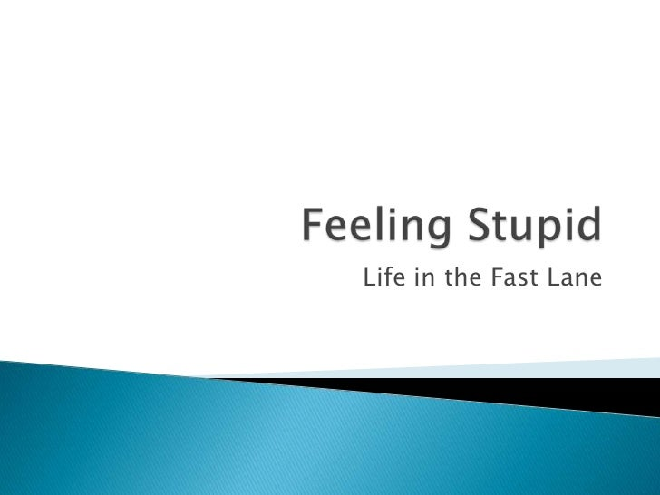 Feeling Stupid<br />Life in the Fast Lane<br />