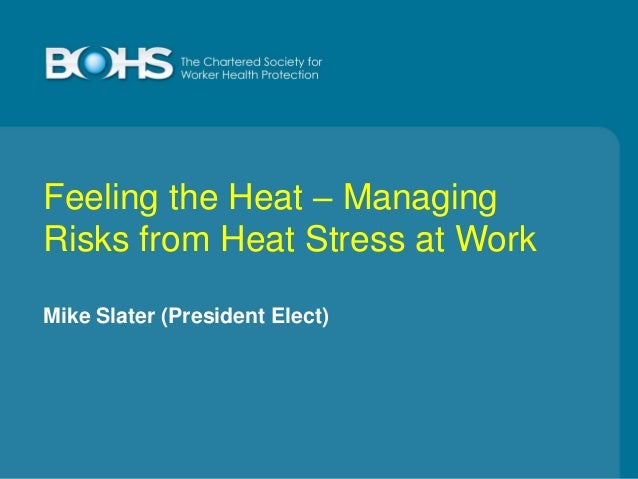 Feeling the Heat – Managing Risks from Heat Stress at Work Mike Slater (President Elect)