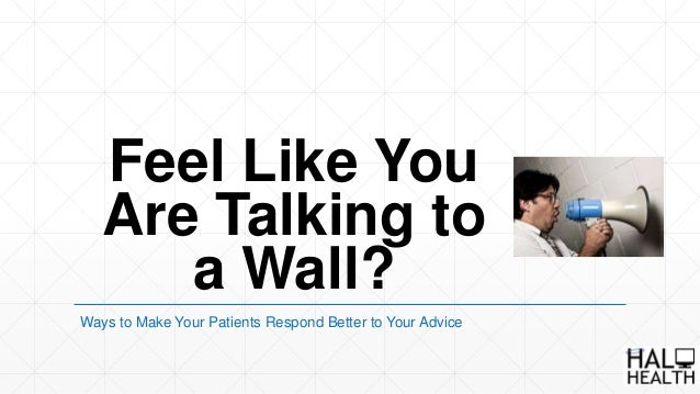 Feel Like You Are Talking to a Wall? Ways to Make Your Patients Respond Better to Your Advice