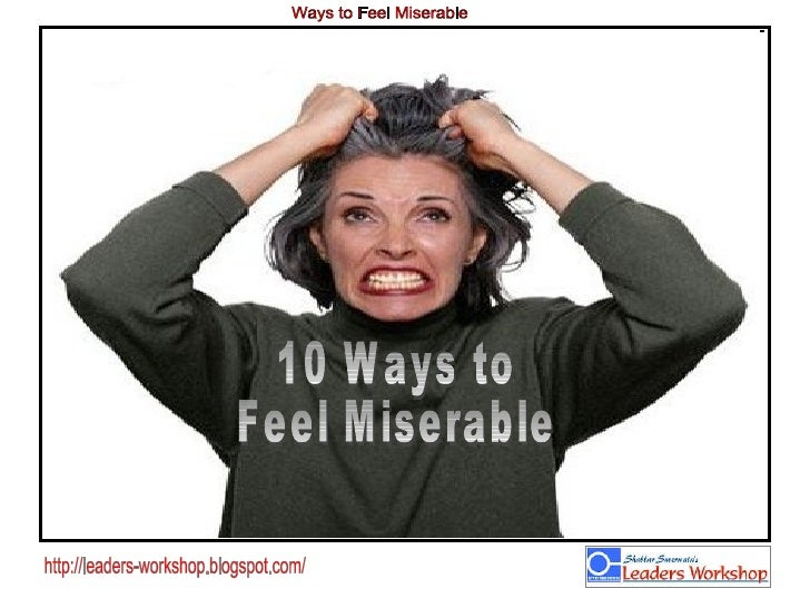 10 Ways to  Feel Miserable