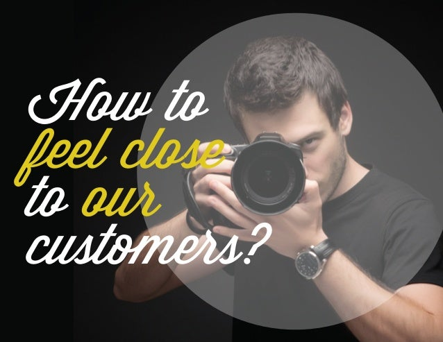 How to feel close to our customers?