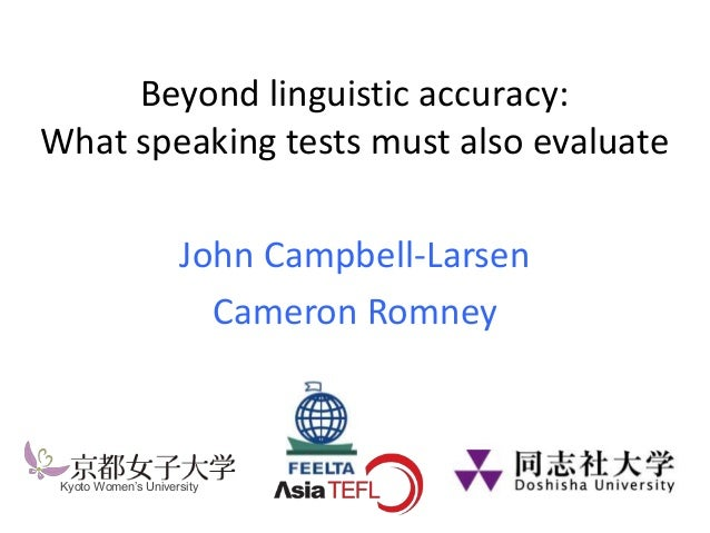 Beyond linguistic accuracy: What speaking tests must also evaluate John Campbell-Larsen Cameron Romney Kyoto Women's Unive...