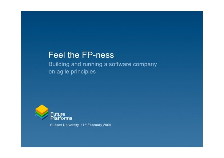 Feel the FP-ness Building and running a software company on agile principles     Sussex University, 11th February 2009