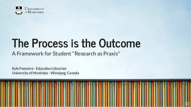 "The Process is the OutcomeThe Process is the Outcome A Framework for Student ""Research as Praxis"" Kyle Feenstra - Educatio..."