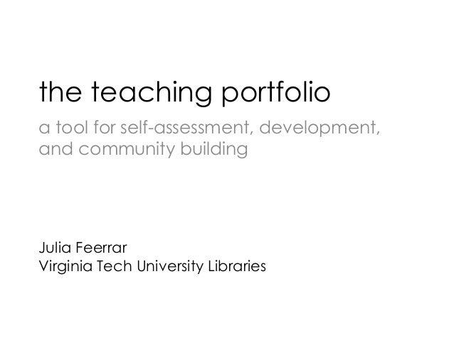 the teaching portfolio a tool for self-assessment, development, and community building Julia Feerrar Virginia Tech Univers...