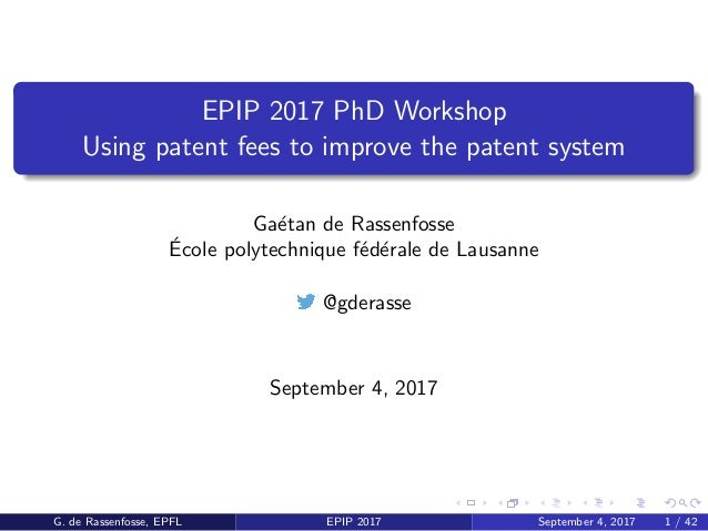 EPIP 2017 PhD Workshop Using patent fees to improve the patent system Ga´etan de Rassenfosse ´Ecole polytechnique f´ed´era...