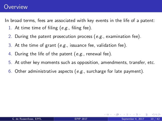 Overview In broad terms, fees are associated with key events in the life of a patent: 1. At time time of filing (e.g., filin...