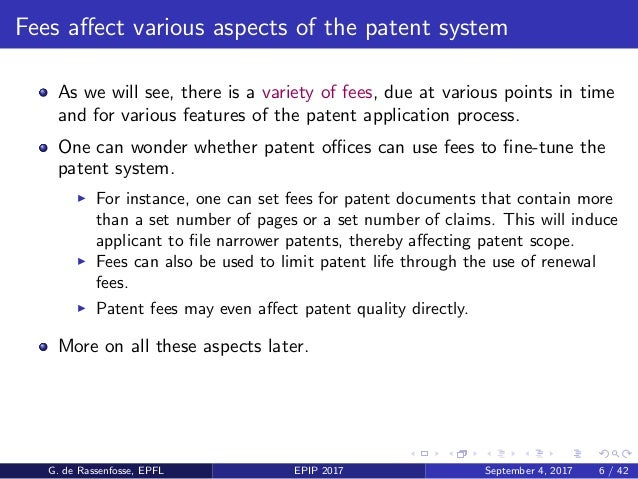 Fees affect various aspects of the patent system As we will see, there is a variety of fees, due at various points in time ...