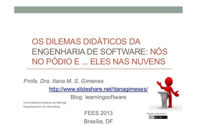 OS DILEMAS DIDÁTICOS DA ENGENHARIA DE SOFTWARE: NÓS NO PÓDIO E ... ELES NAS NUVENS Profa. Dra. Itana M. S. Gimenes http://...