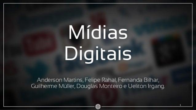 Mídias Digitais Anderson Martins, Felipe Rahal, Fernanda Bilhar, Guilherme Müller, Douglas Monteiro e Ueliton Irgang. 1