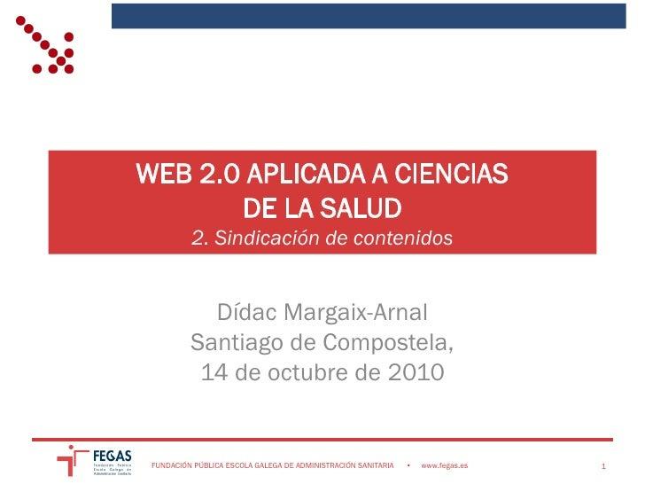 WEB 2.0 APLICADA A CIENCIAS        DE LA SALUD           2. Sindicación de contenidos               Dídac Margaix-Arnal   ...