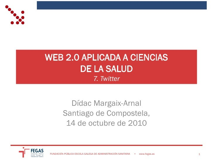 WEB 2.0 APLICADA A CIENCIAS        DE LA SALUD                                 7. Twitter               Dídac Margaix-Arna...