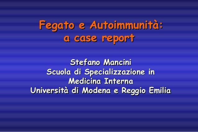 Fegato e Autoimmunità: a case report Stefano Mancini Scuola di Specializzazione in Medicina Interna Università di Modena e...